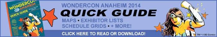 Click here to view the WonderCon Anaheim 2014 Quick Guide